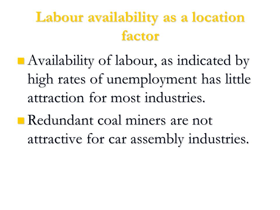 Labour availability as a location factor Availability of labour, as indicated by high rates of unemployment has little attraction for most industries.