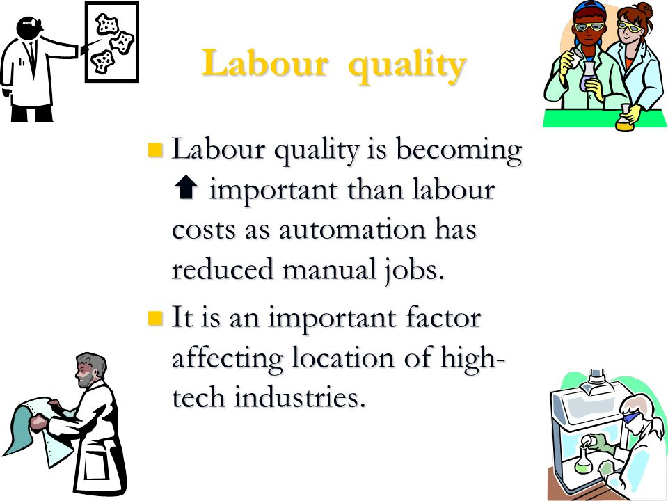Labour quality Labour quality is becoming  important than labour costs as automation has reduced manual jobs.