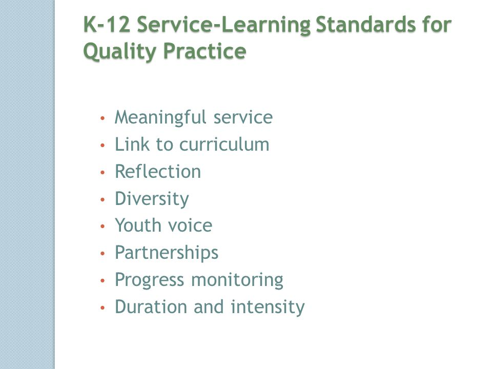 K-12 Service-Learning Standards for Quality Practice Meaningful service Link to curriculum Reflection Diversity Youth voice Partnerships Progress monitoring Duration and intensity