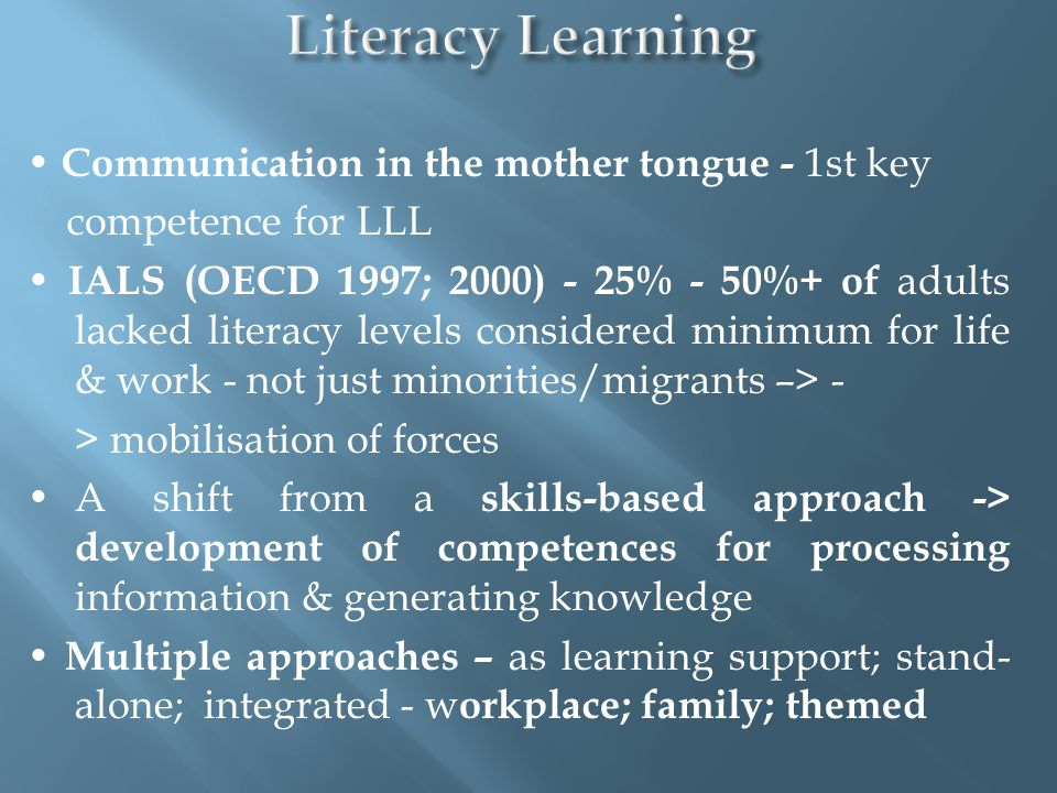 Communication in the mother tongue - 1st key competence for LLL IALS (OECD 1997; 2000) - 25% - 50%+ of adults lacked literacy levels considered minimu