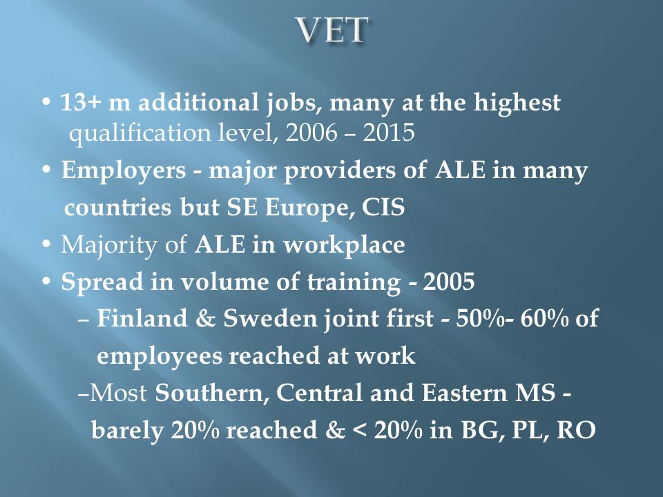 13+ m additional jobs, many at the highest qualification level, 2006 – 2015 Employers - major providers of ALE in many countries but SE Europe, CIS Majority of ALE in workplace Spread in volume of training - 2005 – Finland & Sweden joint first - 50%- 60% of employees reached at work –Most Southern, Central and Eastern MS - barely 20% reached & < 20% in BG, PL, RO