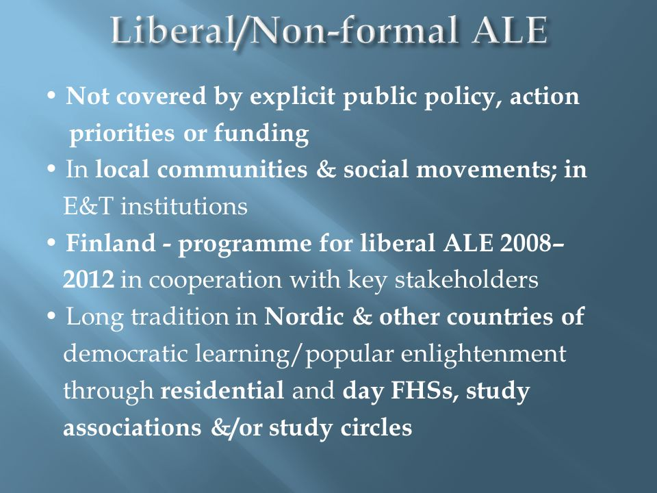 Not covered by explicit public policy, action priorities or funding In local communities & social movements; in E&T institutions Finland - programme for liberal ALE 2008– 2012 in cooperation with key stakeholders Long tradition in Nordic & other countries of democratic learning/popular enlightenment through residential and day FHSs, study associations &/or study circles
