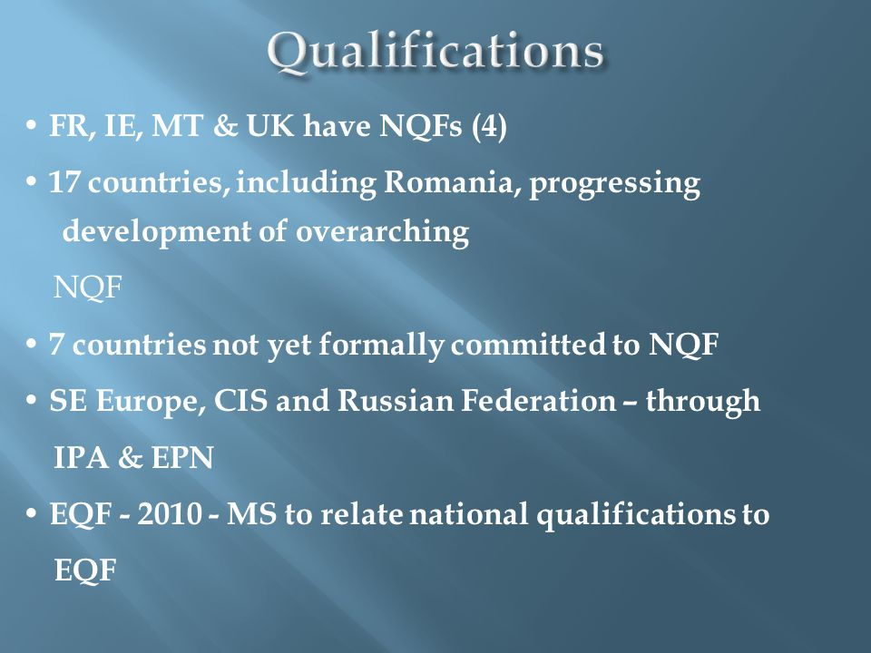 FR, IE, MT & UK have NQFs (4) 17 countries, including Romania, progressing development of overarching NQF 7 countries not yet formally committed to NQF SE Europe, CIS and Russian Federation – through IPA & EPN EQF - 2010 - MS to relate national qualifications to EQF