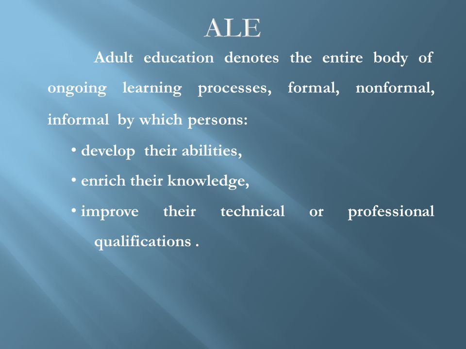 Adult education denotes the entire body of ongoing learning processes, formal, nonformal, informal by which persons: develop their abilities, enrich their knowledge, improve their technical or professional qualifications.
