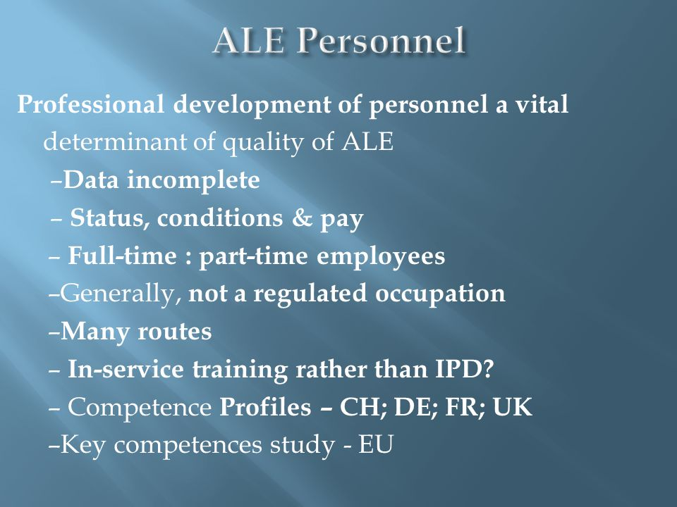 Professional development of personnel a vital determinant of quality of ALE – Data incomplete – Status, conditions & pay – Full-time : part-time employees –Generally, not a regulated occupation – Many routes – In-service training rather than IPD.