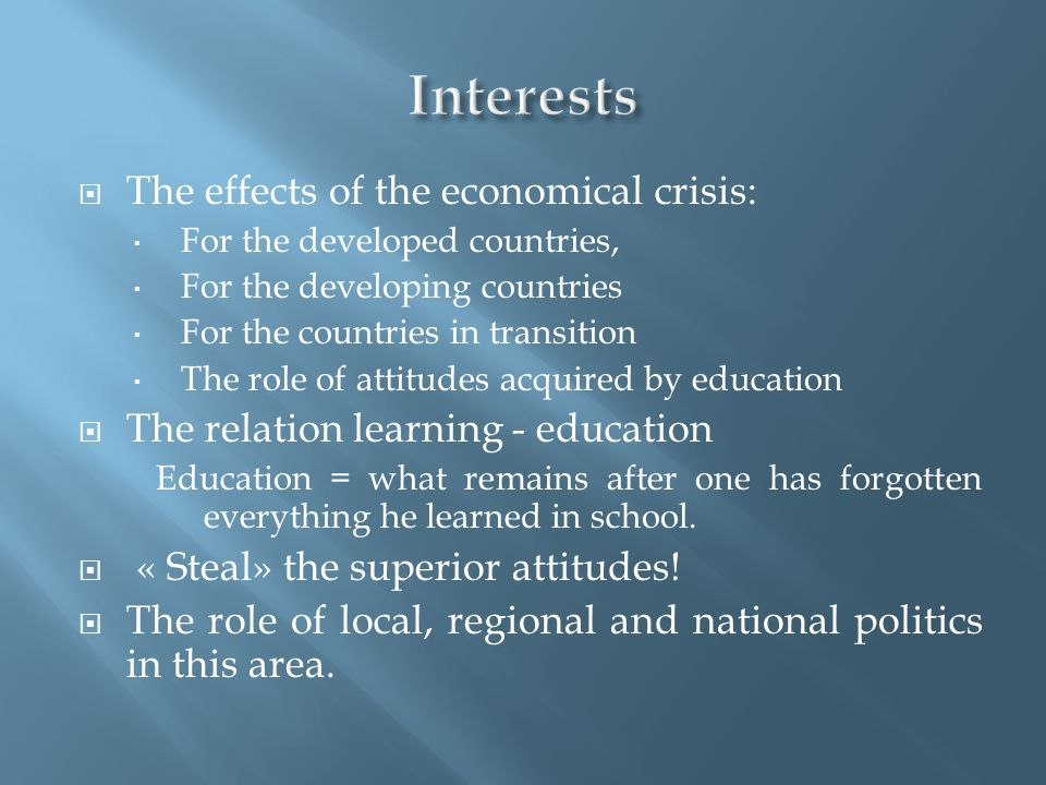  The effects of the economical crisis:  For the developed countries,  For the developing countries  For the countries in transition  The role of attitudes acquired by education  The relation learning - education Education = what remains after one has forgotten everything he learned in school.