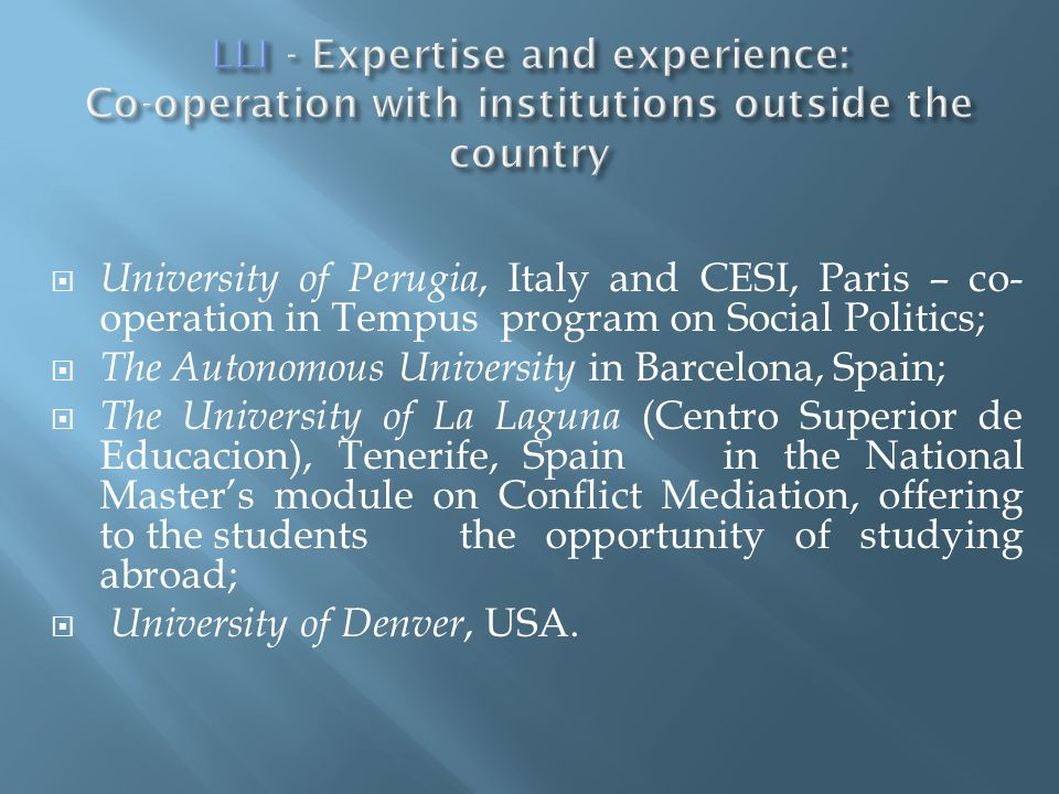  University of Perugia, Italy and CESI, Paris – co- operation in Tempus program on Social Politics;  The Autonomous University in Barcelona, Spain;  The University of La Laguna (Centro Superior de Educacion), Tenerife, Spain in the National Master's module on Conflict Mediation, offering to the students the opportunity of studying abroad;  University of Denver, USA.