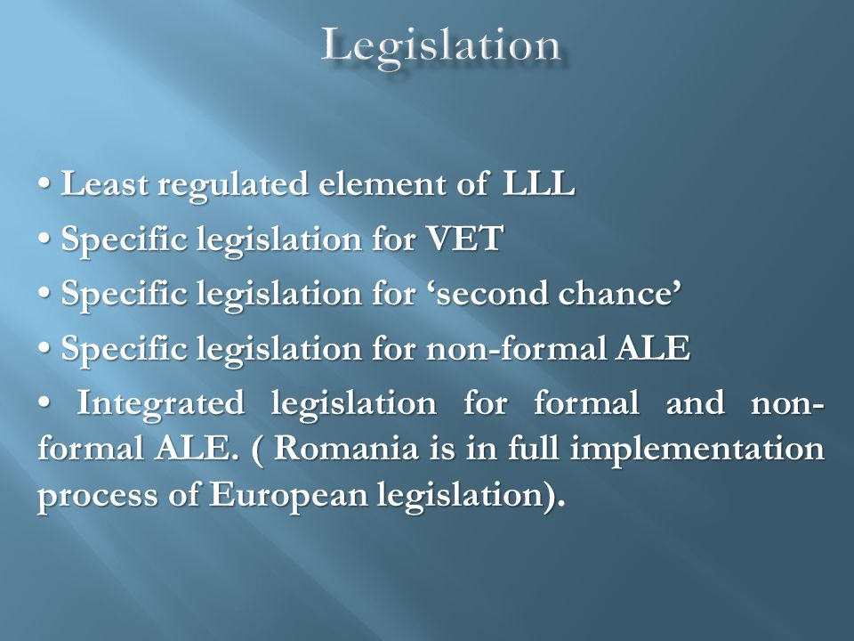 Least regulated element of LLL Least regulated element of LLL Specific legislation for VET Specific legislation for VET Specific legislation for 'second chance' Specific legislation for 'second chance' Specific legislation for non-formal ALE Specific legislation for non-formal ALE Integrated legislation for formal and non- formal ALE.