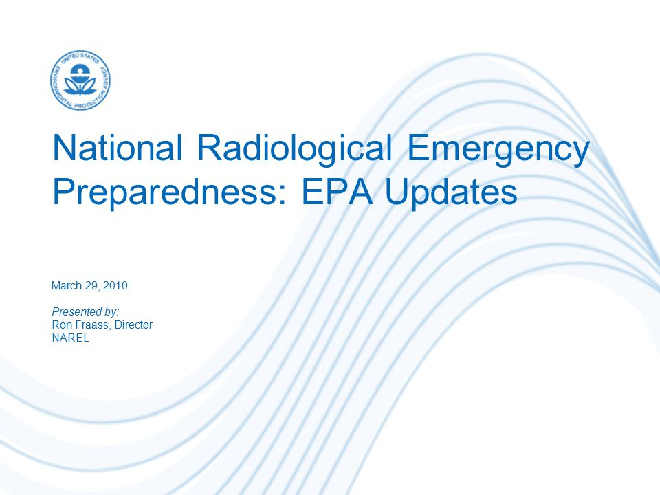 National Radiological Emergency Preparedness: EPA Updates March 29, 2010 Presented by: Ron Fraass, Director NAREL
