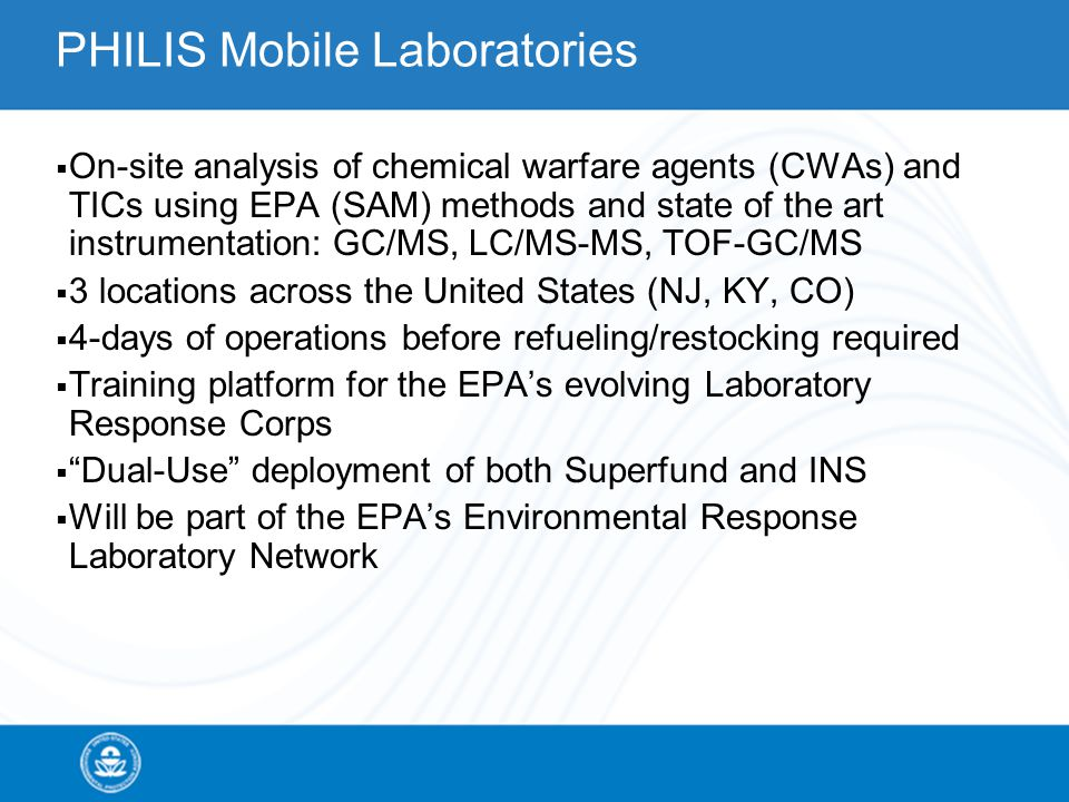 PHILIS Mobile Laboratories  On-site analysis of chemical warfare agents (CWAs) and TICs using EPA (SAM) methods and state of the art instrumentation: GC/MS, LC/MS-MS, TOF-GC/MS  3 locations across the United States (NJ, KY, CO)  4-days of operations before refueling/restocking required  Training platform for the EPA's evolving Laboratory Response Corps  Dual-Use deployment of both Superfund and INS  Will be part of the EPA's Environmental Response Laboratory Network