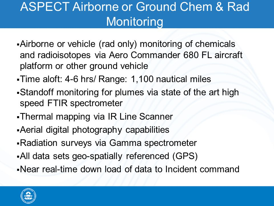 ASPECT Airborne or Ground Chem & Rad Monitoring  Airborne or vehicle (rad only) monitoring of chemicals and radioisotopes via Aero Commander 680 FL aircraft platform or other ground vehicle  Time aloft: 4-6 hrs/ Range: 1,100 nautical miles  Standoff monitoring for plumes via state of the art high speed FTIR spectrometer  Thermal mapping via IR Line Scanner  Aerial digital photography capabilities  Radiation surveys via Gamma spectrometer  All data sets geo-spatially referenced (GPS)  Near real-time down load of data to Incident command