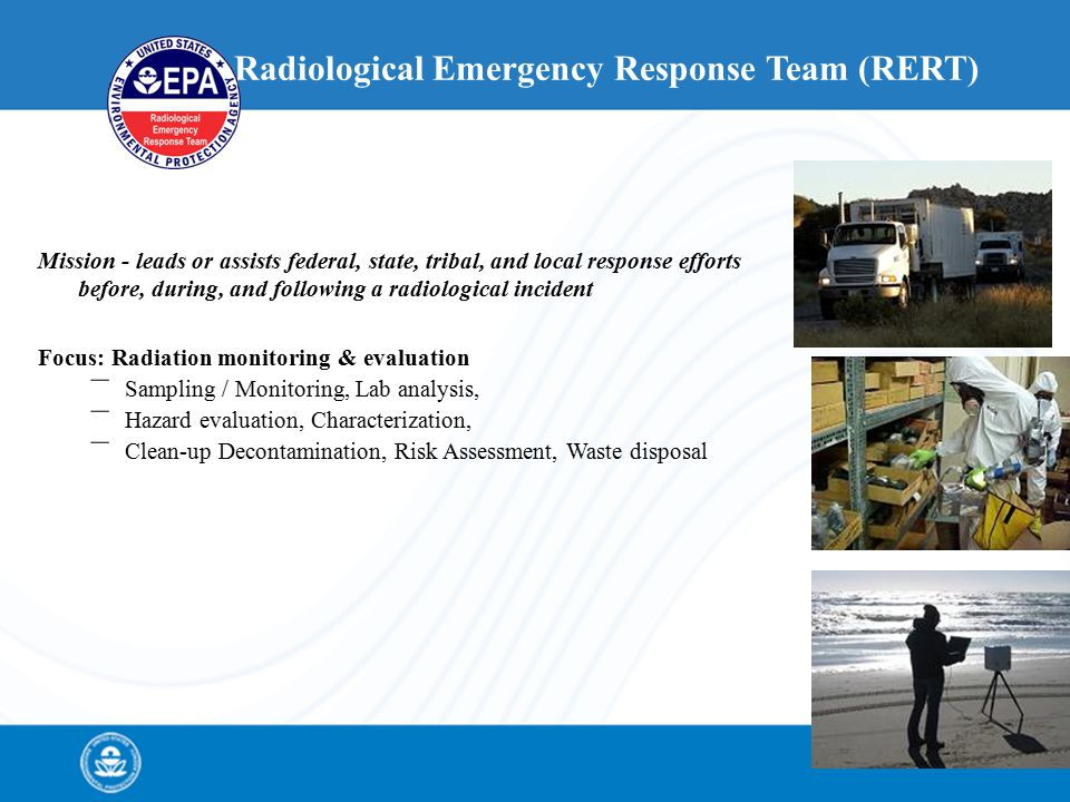 Radiological Emergency Response Team (RERT) Mission - leads or assists federal, state, tribal, and local response efforts before, during, and following a radiological incident Focus: Radiation monitoring & evaluation – Sampling / Monitoring, Lab analysis, – Hazard evaluation, Characterization, – Clean-up Decontamination, Risk Assessment, Waste disposal