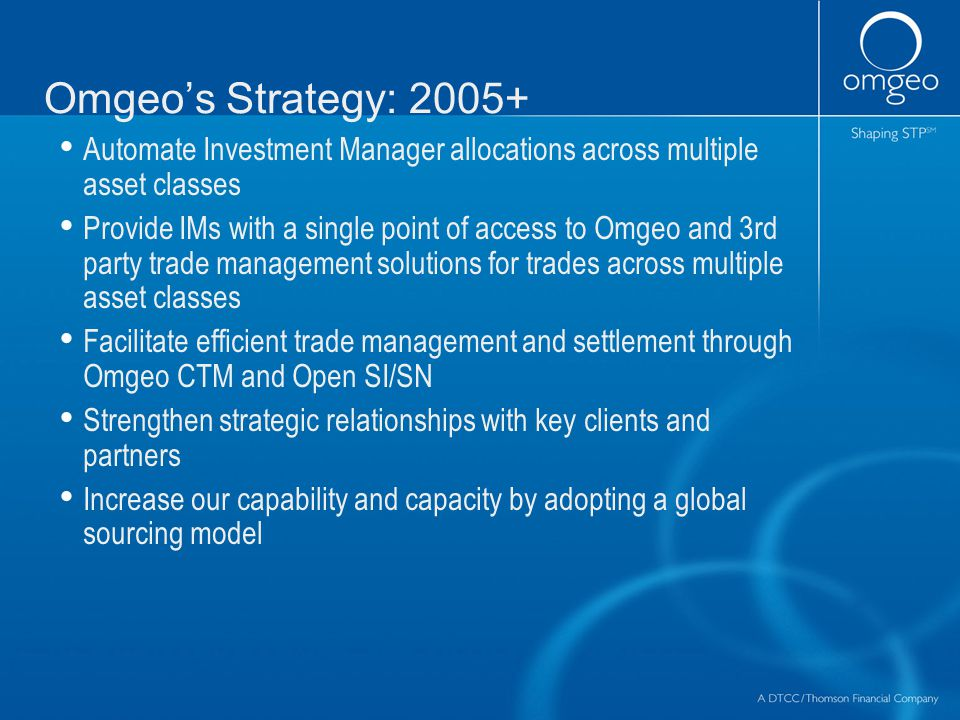Omgeo's Strategy: 2005+ Automate Investment Manager allocations across multiple asset classes Provide IMs with a single point of access to Omgeo and 3