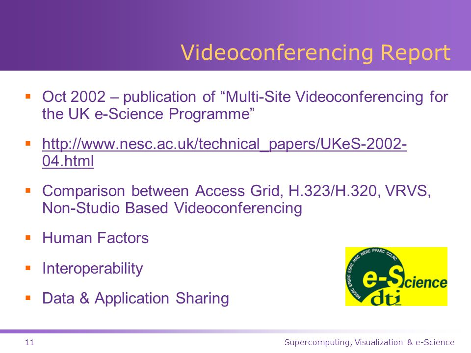 Supercomputing, Visualization & e-Science11 Videoconferencing Report  Oct 2002 – publication of Multi-Site Videoconferencing for the UK e-Science Programme  http://www.nesc.ac.uk/technical_papers/UKeS-2002- 04.html http://www.nesc.ac.uk/technical_papers/UKeS-2002- 04.html  Comparison between Access Grid, H.323/H.320, VRVS, Non-Studio Based Videoconferencing  Human Factors  Interoperability  Data & Application Sharing