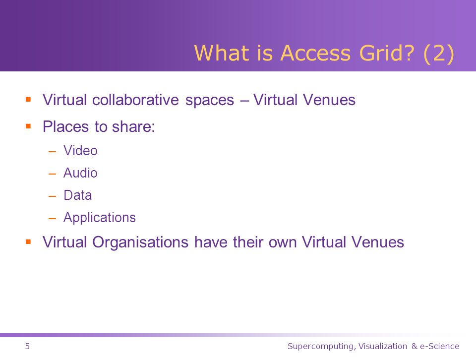 Supercomputing, Visualization & e-Science6 Access Grid History  November 1998 – Access Grid born at Argonne National Lab  First event – Chautauqua '99  August 2001 – UK gets first AG node @ Manchester  November 2001 – SC Global 2001 (Denver)  May 2003 – AG2  November 2003 – SC Global 2003 (Phoenix)