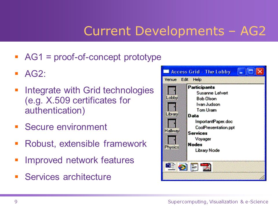 Supercomputing, Visualization & e-Science9 Current Developments – AG2  AG1 = proof-of-concept prototype  AG2:  Integrate with Grid technologies (e.g.