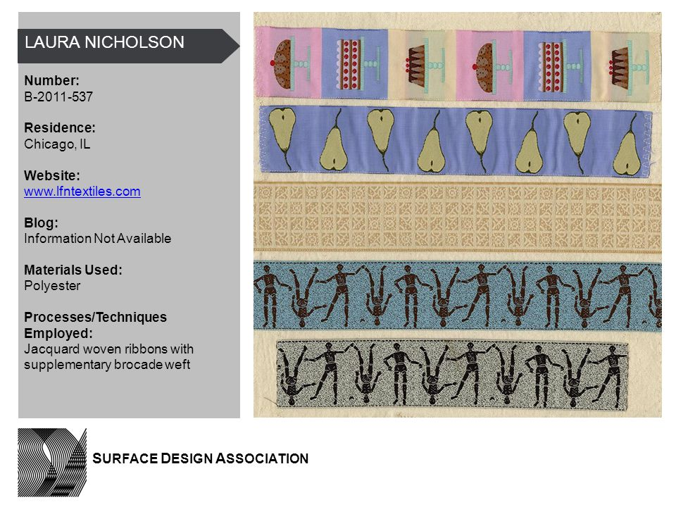 LAURA NICHOLSON Number: B-2011-537 Residence: Chicago, IL Website: www.lfntextiles.com Blog: Information Not Available Materials Used: Polyester Processes/Techniques Employed: Jacquard woven ribbons with supplementary brocade weft S URFACE D ESIGN A SSOCIATION