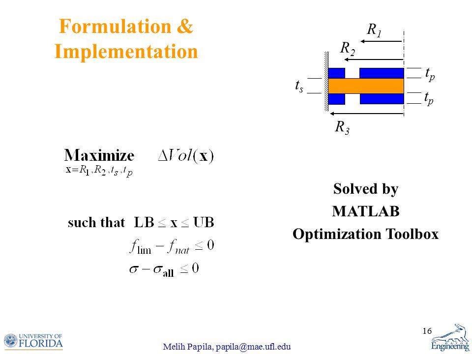 Melih Papila, papila@mae.ufl.edu 16 Formulation & Implementation Solved by MATLAB Optimization Toolbox tsts R1R1 R2R2 R3R3 tptp tptp