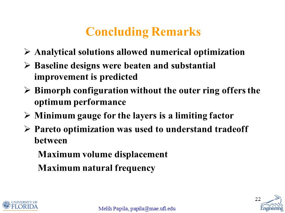 Melih Papila, papila@mae.ufl.edu 22  Analytical solutions allowed numerical optimization  Baseline designs were beaten and substantial improvement is predicted  Bimorph configuration without the outer ring offers the optimum performance  Minimum gauge for the layers is a limiting factor  Pareto optimization was used to understand tradeoff between Maximum volume displacement Maximum natural frequency Concluding Remarks