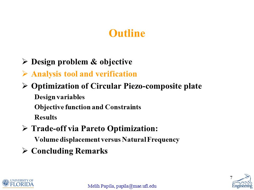 Melih Papila, papila@mae.ufl.edu 7 Outline  Design problem & objective  Analysis tool and verification  Optimization of Circular Piezo-composite plate Design variables Objective function and Constraints Results  Trade-off via Pareto Optimization: Volume displacement versus Natural Frequency  Concluding Remarks