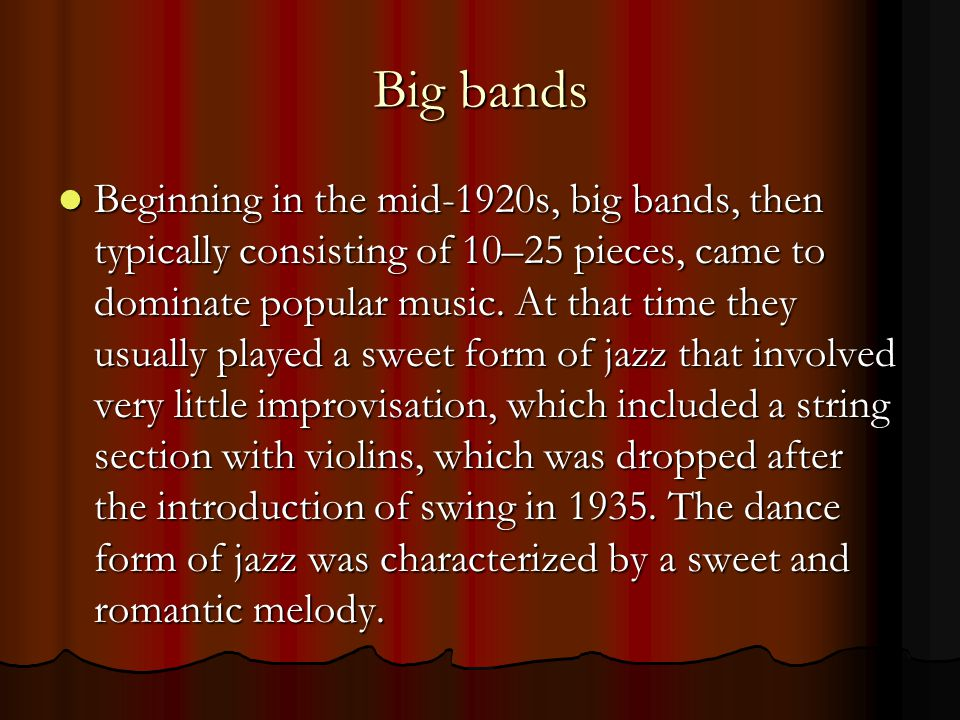 Big bands Beginning in the mid-1920s, big bands, then typically consisting of 10–25 pieces, came to dominate popular music.