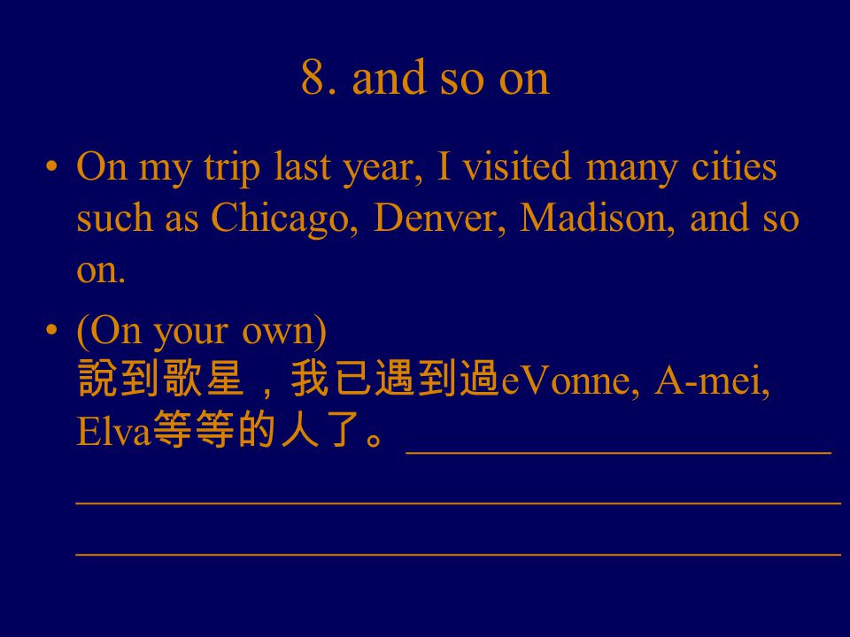 8. and so on On my trip last year, I visited many cities such as Chicago, Denver, Madison, and so on. (On your own) 說到歌星,我已遇到過 eVonne, A-mei, Elva 等等的