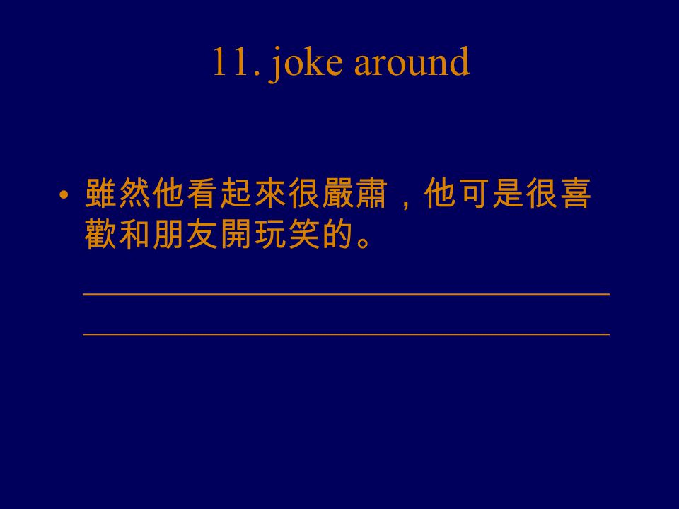 11. joke around 雖然他看起來很嚴肅,他可是很喜 歡和朋友開玩笑的。 _______________________________ _______________________________