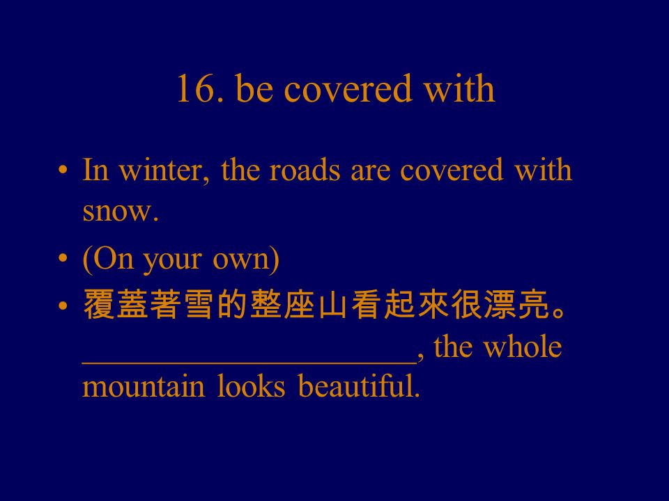 16. be covered with In winter, the roads are covered with snow.