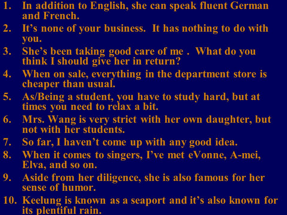 1.In addition to English, she can speak fluent German and French.