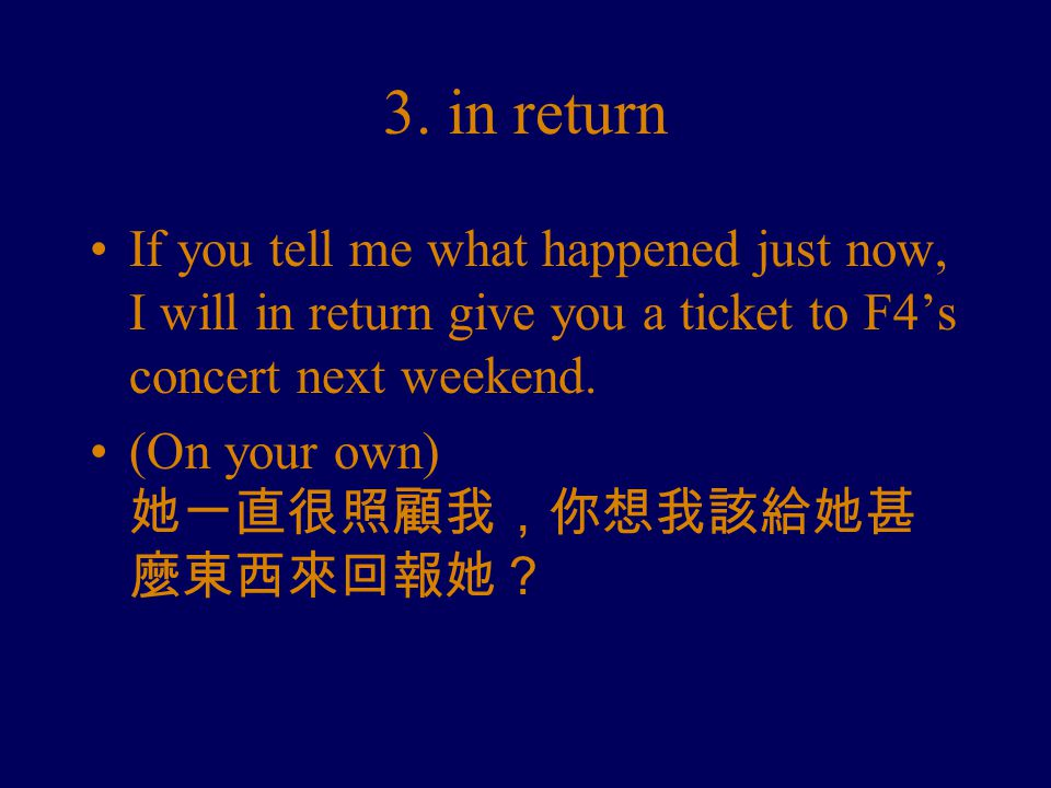 3. in return If you tell me what happened just now, I will in return give you a ticket to F4's concert next weekend. (On your own) 她一直很照顧我,你想我該給她甚 麼東西