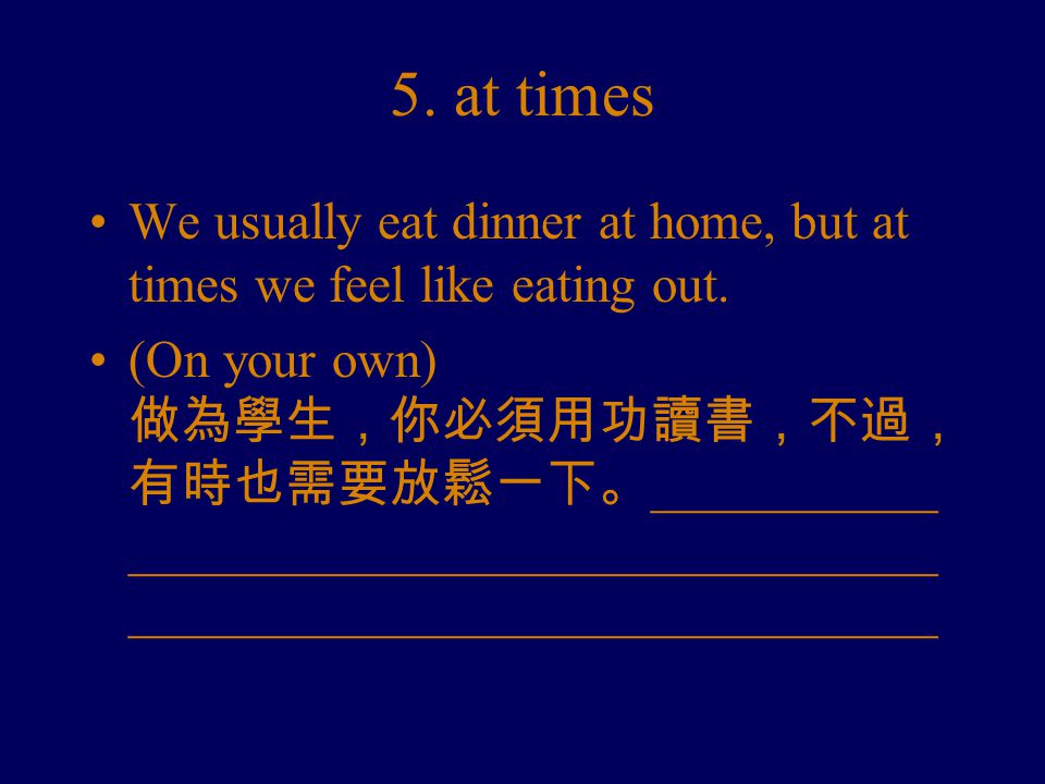 5. at times We usually eat dinner at home, but at times we feel like eating out.