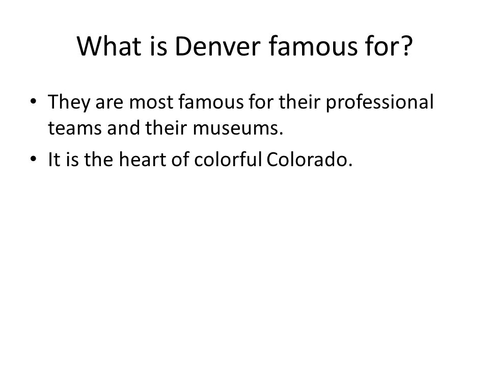 What is Denver famous for? They are most famous for their professional teams and their museums. It is the heart of colorful Colorado.