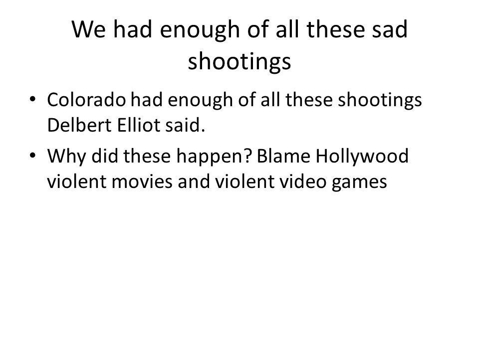 We had enough of all these sad shootings Colorado had enough of all these shootings Delbert Elliot said. Why did these happen? Blame Hollywood violent