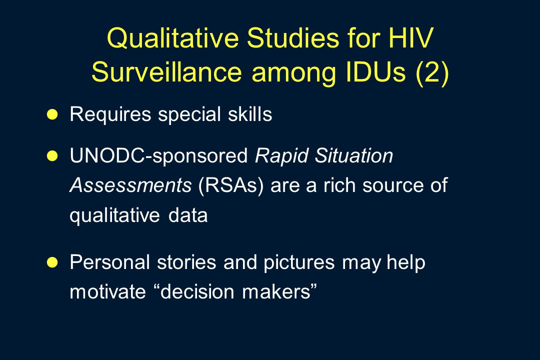Qualitative Studies for HIV Surveillance among IDUs (2) Requires special skills UNODC-sponsored Rapid Situation Assessments (RSAs) are a rich source o