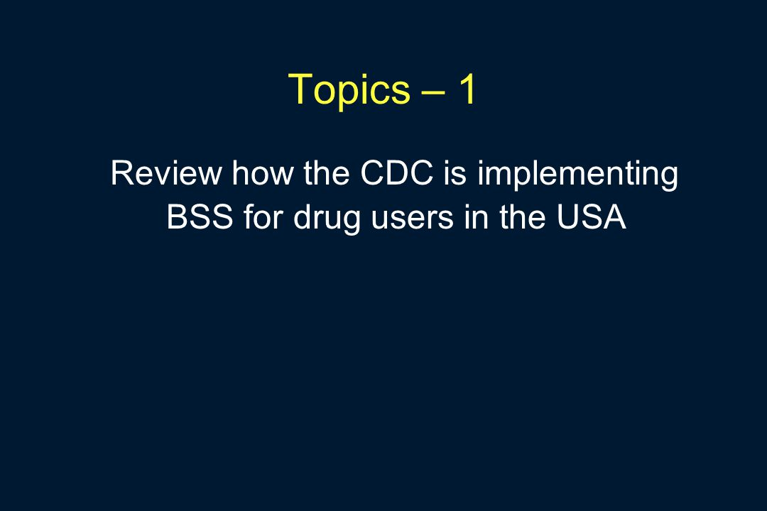 Topics – 1 Review how the CDC is implementing BSS for drug users in the USA