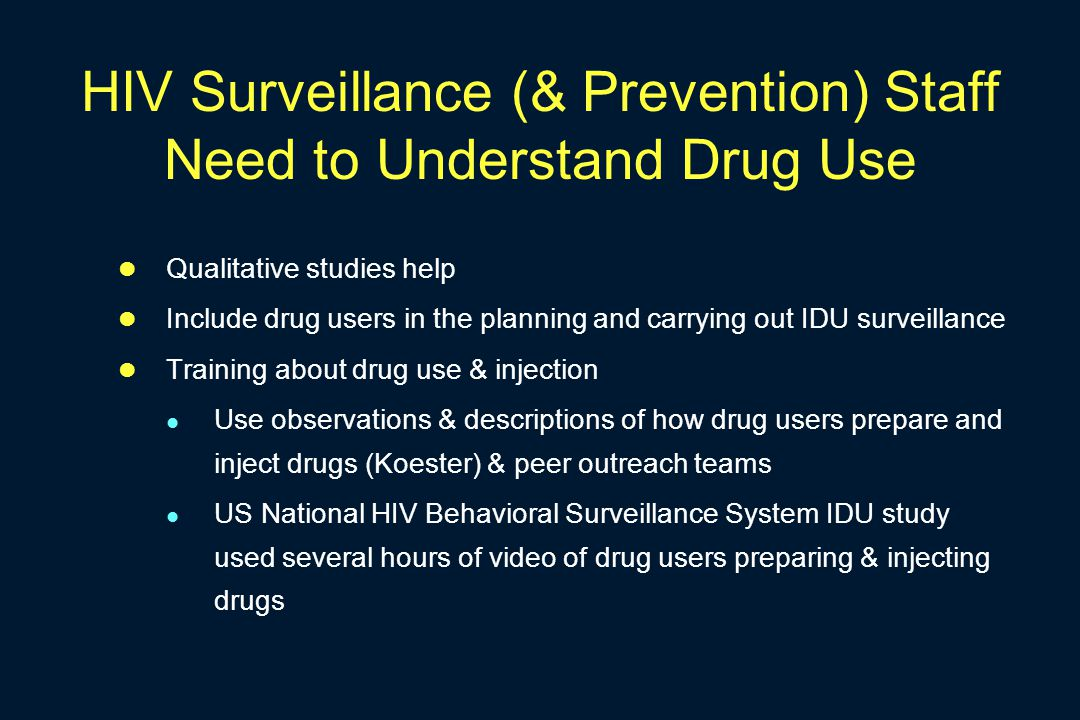 HIV Surveillance (& Prevention) Staff Need to Understand Drug Use Qualitative studies help Include drug users in the planning and carrying out IDU surveillance Training about drug use & injection Use observations & descriptions of how drug users prepare and inject drugs (Koester) & peer outreach teams US National HIV Behavioral Surveillance System IDU study used several hours of video of drug users preparing & injecting drugs