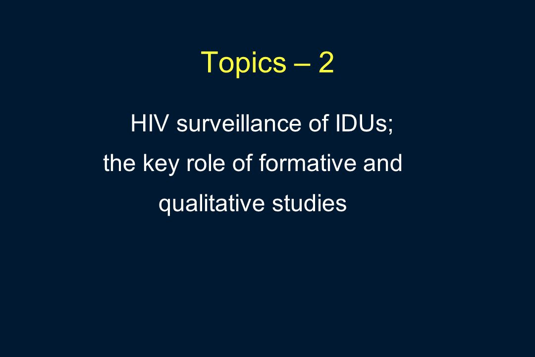 Topics – 2 HIV surveillance of IDUs; the key role of formative and qualitative studies