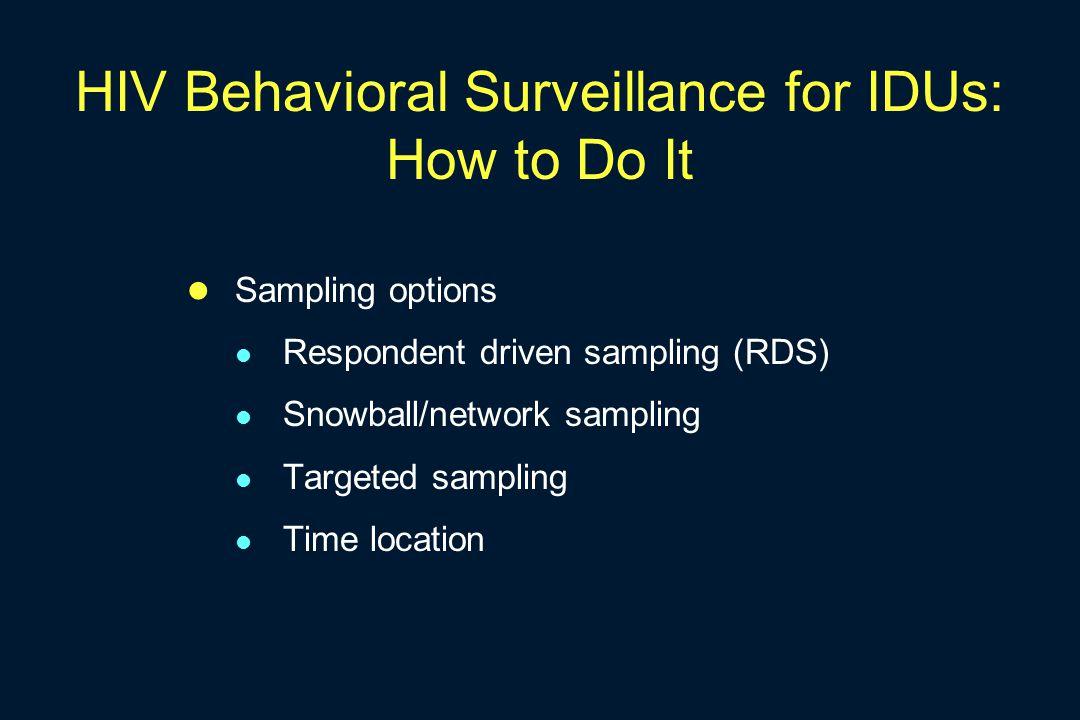 HIV Behavioral Surveillance for IDUs: How to Do It Sampling options Respondent driven sampling (RDS) Snowball/network sampling Targeted sampling Time
