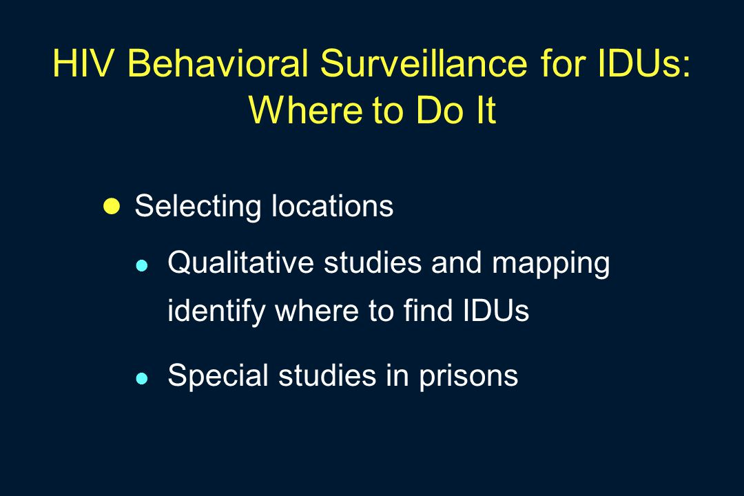 HIV Behavioral Surveillance for IDUs: Where to Do It Selecting locations Qualitative studies and mapping identify where to find IDUs Special studies in prisons