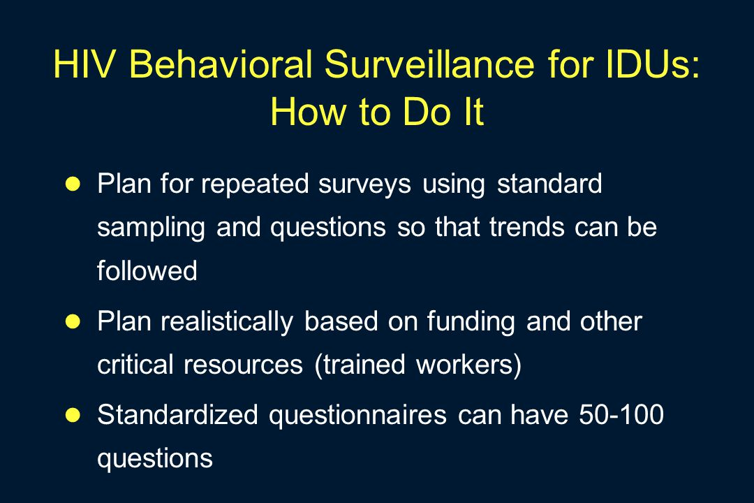 HIV Behavioral Surveillance for IDUs: How to Do It Plan for repeated surveys using standard sampling and questions so that trends can be followed Plan