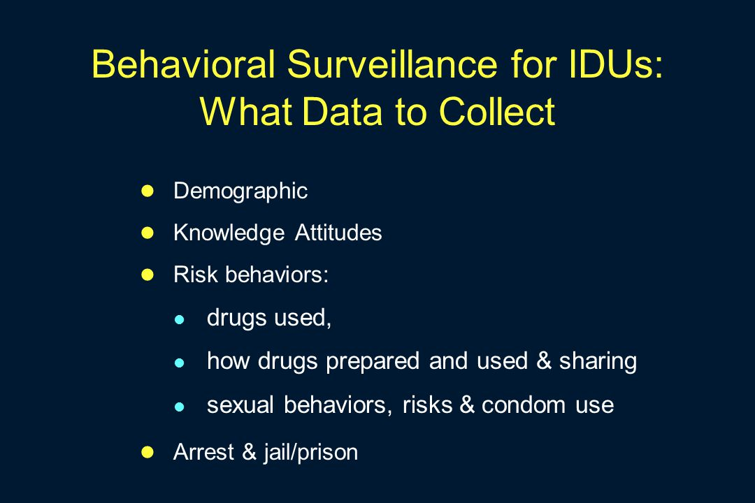 Behavioral Surveillance for IDUs: What Data to Collect Demographic Knowledge Attitudes Risk behaviors: drugs used, how drugs prepared and used & shari