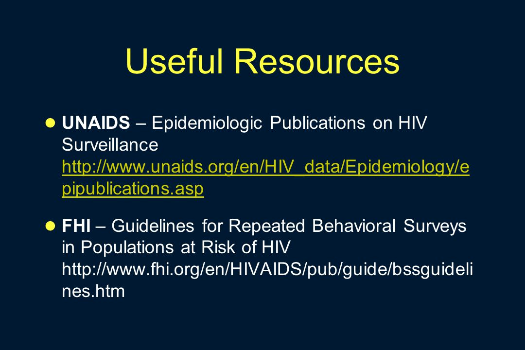Useful Resources UNAIDS – Epidemiologic Publications on HIV Surveillance http://www.unaids.org/en/HIV_data/Epidemiology/e pipublications.asp http://ww