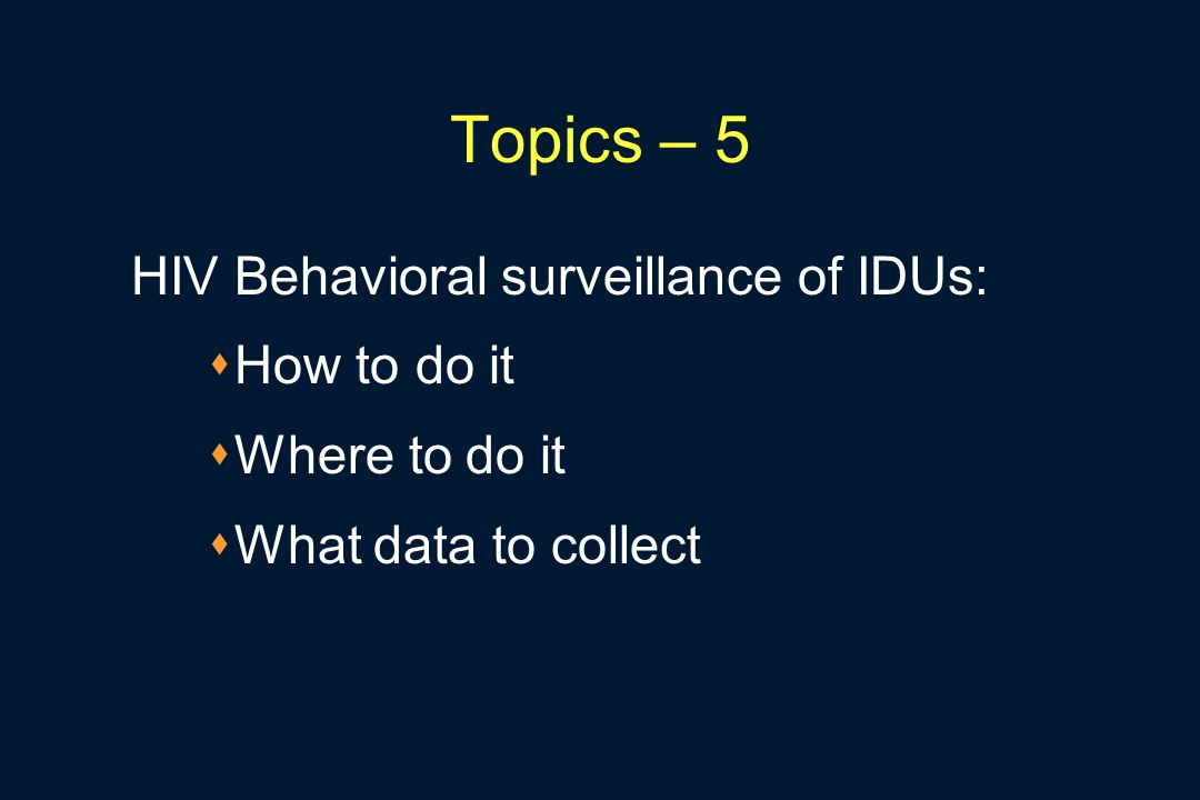 Topics – 5 HIV Behavioral surveillance of IDUs:  How to do it  Where to do it  What data to collect