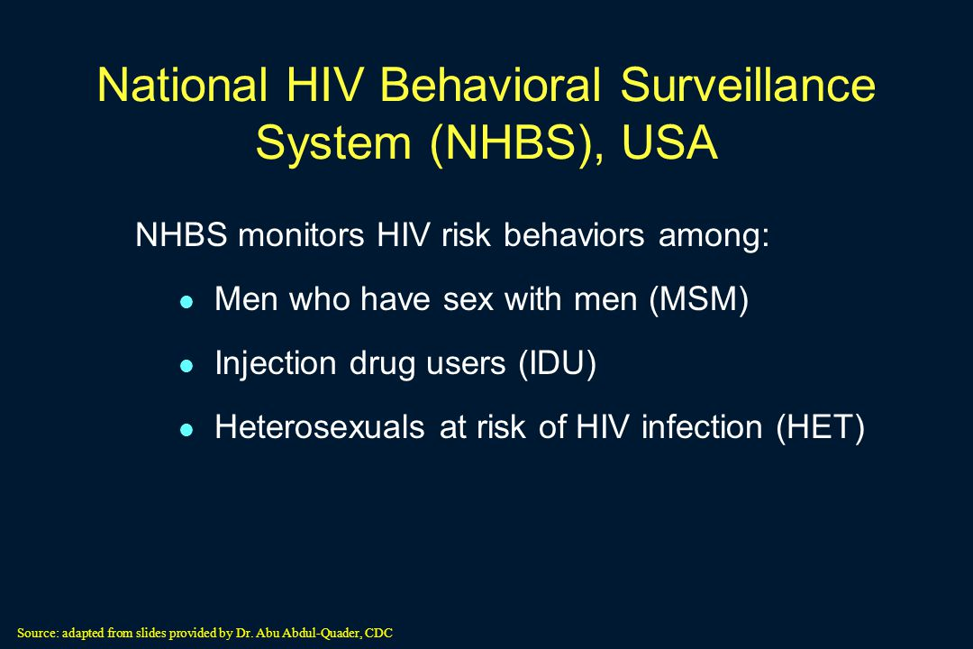 National HIV Behavioral Surveillance System (NHBS), USA NHBS monitors HIV risk behaviors among: Men who have sex with men (MSM) Injection drug users (IDU) Heterosexuals at risk of HIV infection (HET) Source: adapted from slides provided by Dr.