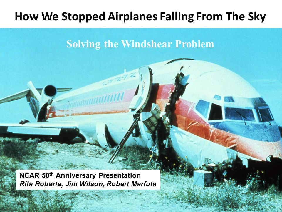 How We Stopped Airplanes Falling From The Sky Solving the Windshear Problem NCAR 50 th Anniversary Presentation Rita Roberts, Jim Wilson, Robert Marfuta
