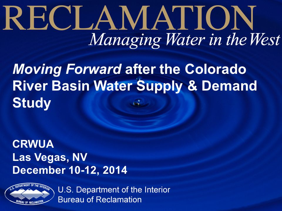 Moving Forward after the Colorado River Basin Water Supply & Demand Study CRWUA Las Vegas, NV December 10-12, 2014