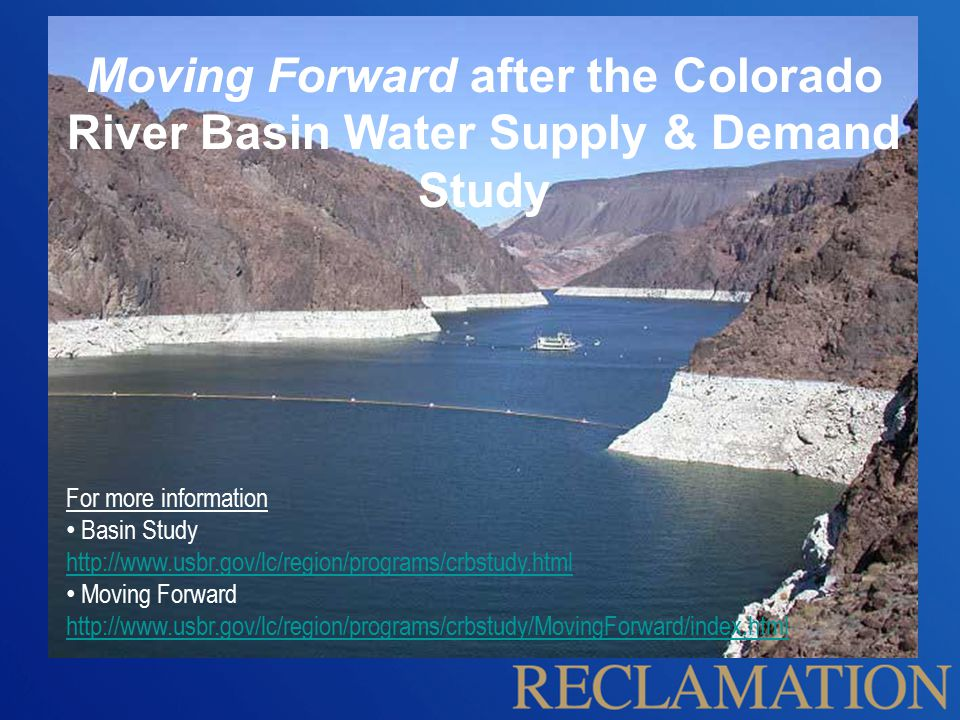 For more information Basin Study http://www.usbr.gov/lc/region/programs/crbstudy.html Moving Forward http://www.usbr.gov/lc/region/programs/crbstudy/MovingForward/index.html Moving Forward after the Colorado River Basin Water Supply & Demand Study