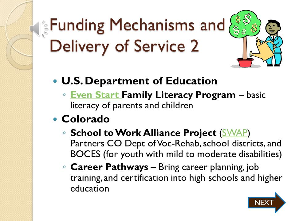 Funding Mechanisms and Delivery of Service 1 Workforce Investment Act ◦ WIA Title 1 – Funds Workforce and One-Stop Career Centers (connecting people with services and support)WorkforceOne-Stop Career Centers ◦ WIA Title II – Funds adult education through the Adult Education and Family Literacy Act (AEFLA) for ESL, GED, high school diploma NEXT