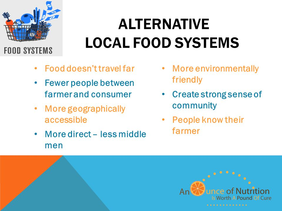 ALTERNATIVE LOCAL FOOD SYSTEMS Food doesn't travel far Fewer people between farmer and consumer More geographically accessible More direct – less middle men More environmentally friendly Create strong sense of community People know their farmer