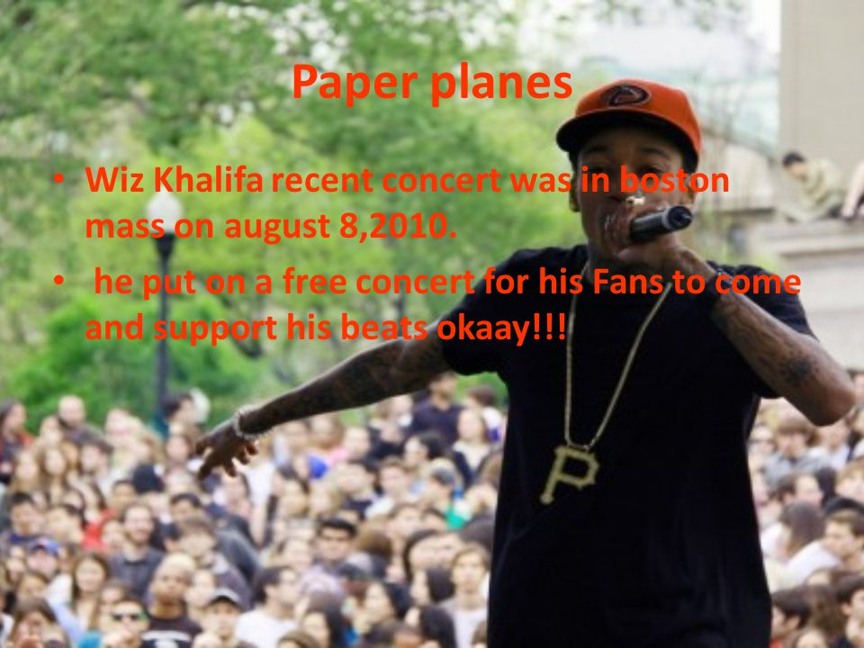 Paper planes Wiz Khalifa recent concert was in boston mass on august 8,2010.